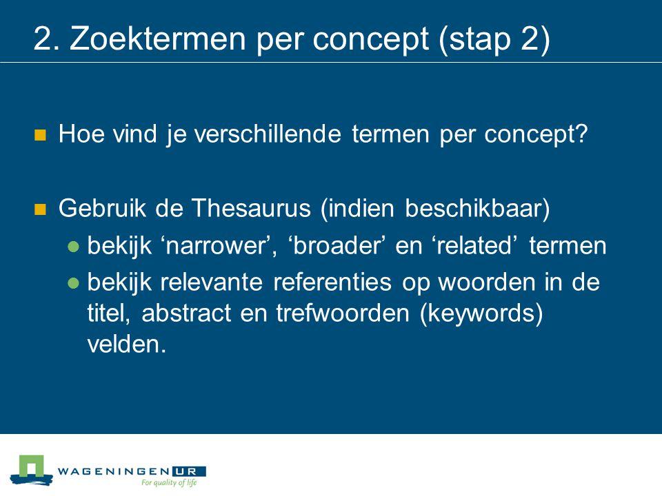 2. Zoektermen per concept (stap 2) Hoe vind je verschillende termen per concept? Gebruik de Thesaurus (indien beschikbaar) bekijk 'narrower', 'broader