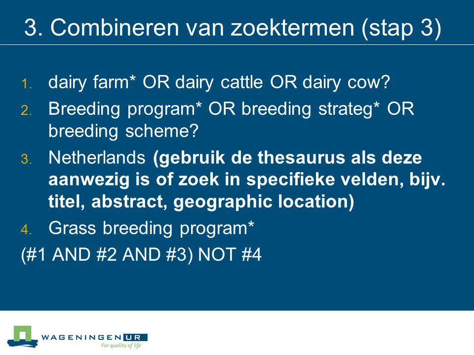 3. Combineren van zoektermen (stap 3) 1. dairy farm* OR dairy cattle OR dairy cow? 2. Breeding program* OR breeding strateg* OR breeding scheme? 3. Ne