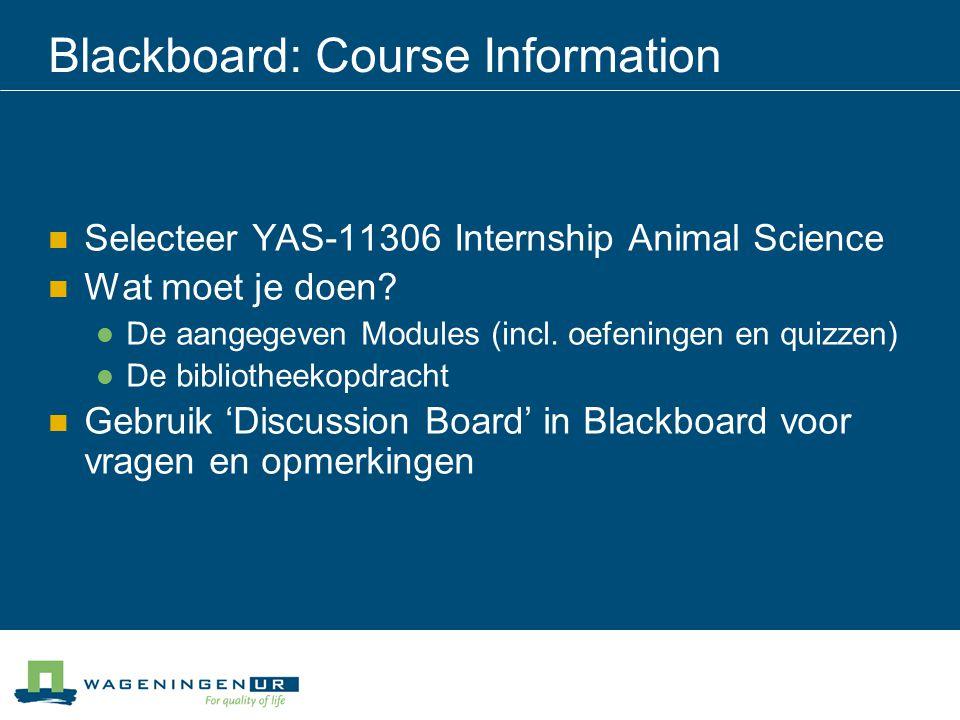 Blackboard: Course Information Selecteer YAS-11306 Internship Animal Science Wat moet je doen? De aangegeven Modules (incl. oefeningen en quizzen) De
