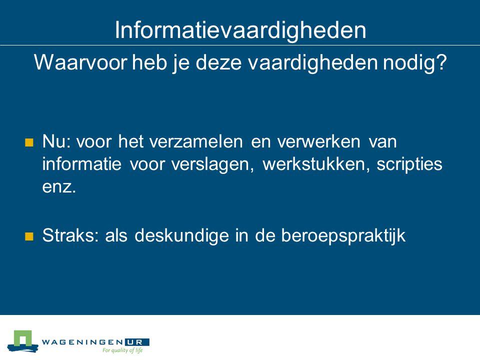 Informatievaardigheden Waarvoor heb je deze vaardigheden nodig? Nu: voor het verzamelen en verwerken van informatie voor verslagen, werkstukken, scrip