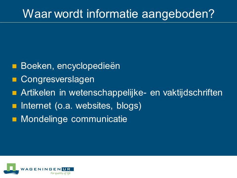 Waar wordt informatie aangeboden? Boeken, encyclopedieën Congresverslagen Artikelen in wetenschappelijke- en vaktijdschriften Internet (o.a. websites,