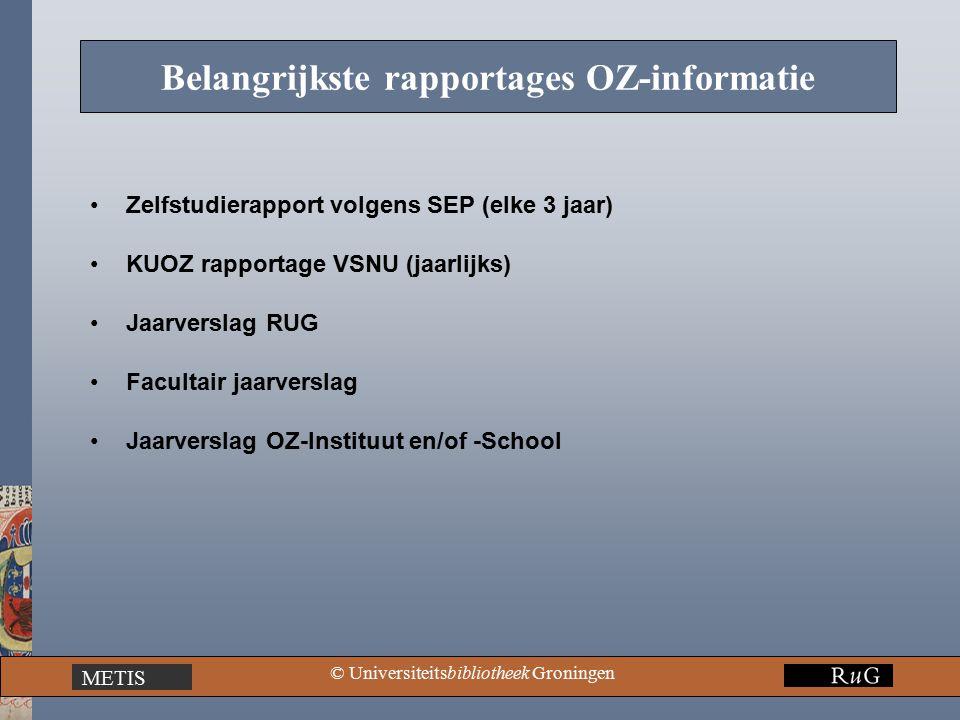 METIS © Universiteitsbibliotheek Groningen Belangrijkste rapportages OZ-informatie Zelfstudierapport volgens SEP (elke 3 jaar) KUOZ rapportage VSNU (jaarlijks) Jaarverslag RUG Facultair jaarverslag Jaarverslag OZ-Instituut en/of -School