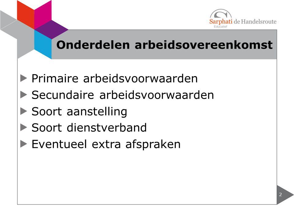Primaire arbeidsvoorwaarden Secundaire arbeidsvoorwaarden Soort aanstelling Soort dienstverband Eventueel extra afspraken 2 Onderdelen arbeidsovereenkomst