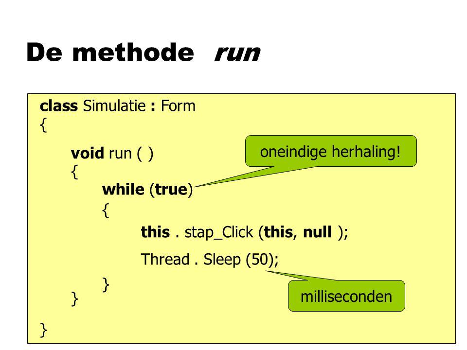 De methode run class Simulatie : Form { } void run ( ) { while (true) this. stap_Click (this, null ); {}{} oneindige herhaling! Thread. Sleep (50); mi