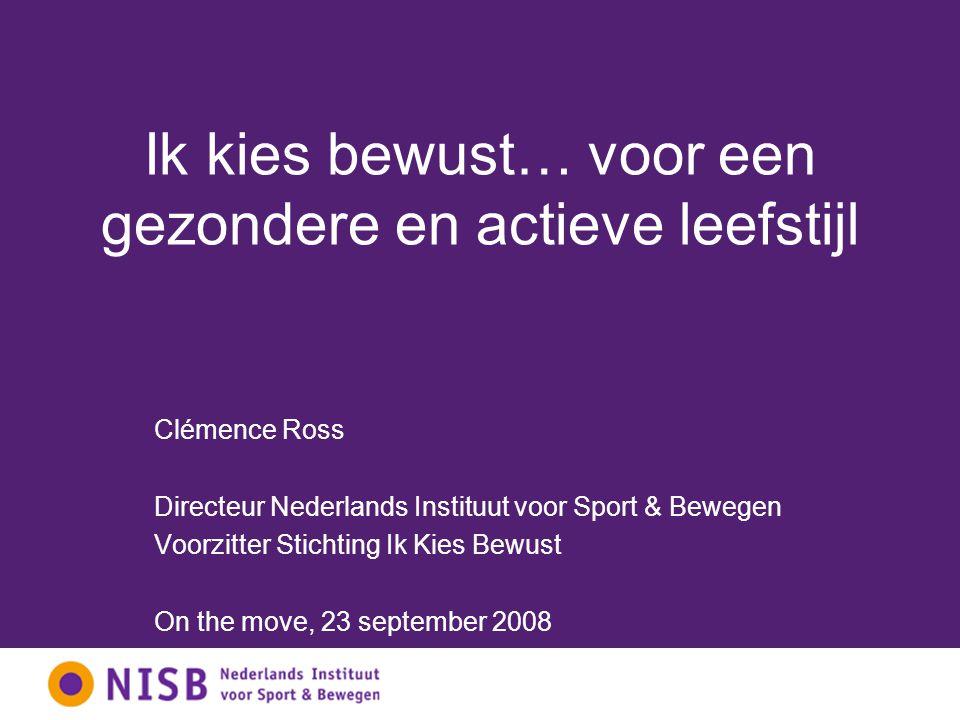 Ik kies bewust… voor een gezondere en actieve leefstijl Clémence Ross Directeur Nederlands Instituut voor Sport & Bewegen Voorzitter Stichting Ik Kies Bewust On the move, 23 september 2008