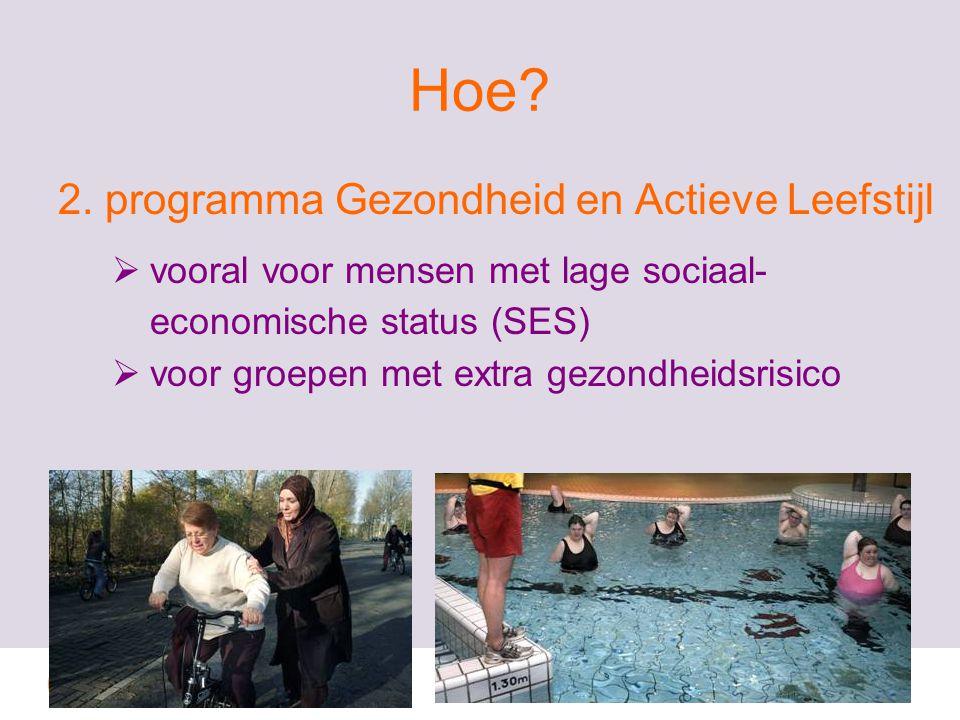 Hoe? 2. programma Gezondheid en Actieve Leefstijl  vooral voor mensen met lage sociaal- economische status (SES)  voor groepen met extra gezondheids
