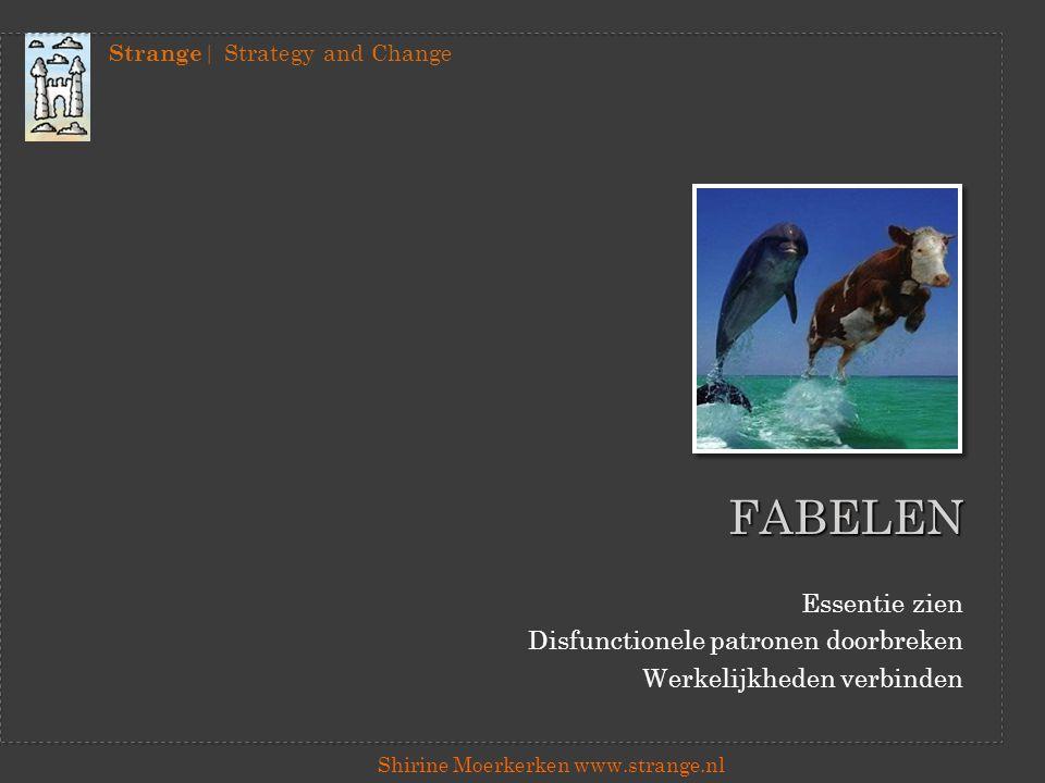 Strange | Strategy and Change Shirine Moerkerken www.strange.nl FABELEN Essentie zien Disfunctionele patronen doorbreken Werkelijkheden verbinden