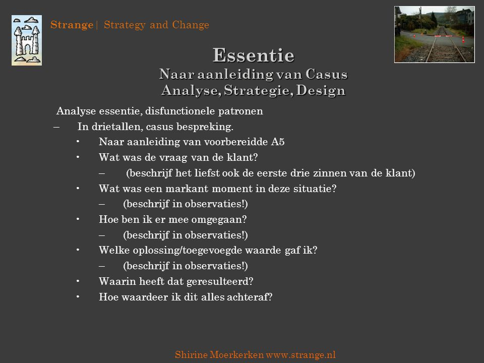 Strange | Strategy and Change Shirine Moerkerken www.strange.nl Essentie Naar aanleiding van Casus Analyse, Strategie, Design Analyse essentie, disfunctionele patronen –In drietallen, casus bespreking.