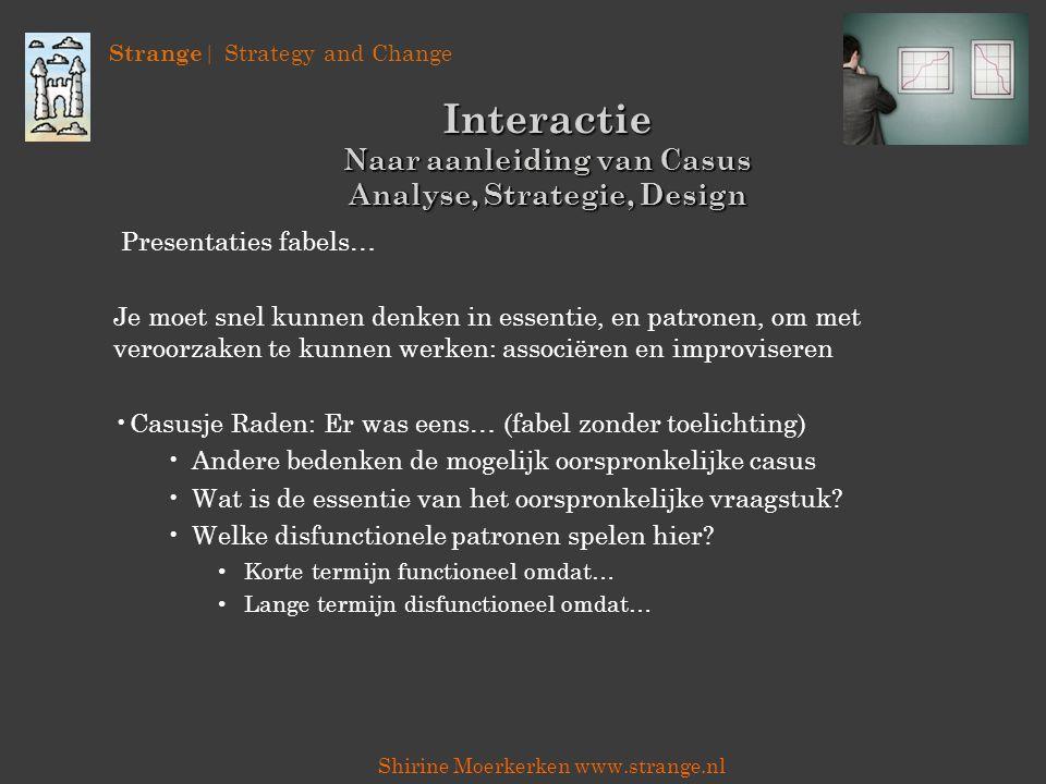 Strange | Strategy and Change Shirine Moerkerken www.strange.nl Interactie Naar aanleiding van Casus Analyse, Strategie, Design Presentaties fabels… J