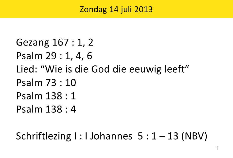 "Zondag 14 juli 2013 1 Gezang 167 : 1, 2 Psalm 29 : 1, 4, 6 Lied: ""Wie is die God die eeuwig leeft"" Psalm 73 : 10 Psalm 138 : 1 Psalm 138 : 4 Schriftle"