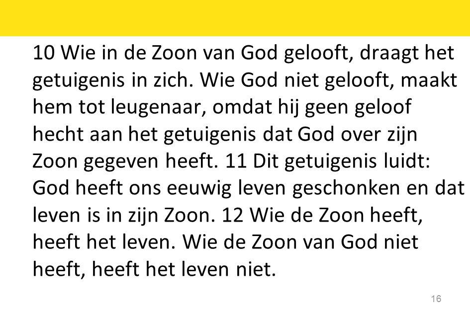 10 Wie in de Zoon van God gelooft, draagt het getuigenis in zich. Wie God niet gelooft, maakt hem tot leugenaar, omdat hij geen geloof hecht aan het g