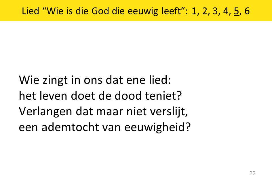 """Wie zingt in ons dat ene lied: het leven doet de dood teniet? Verlangen dat maar niet verslijt, een ademtocht van eeuwigheid? 22 Lied """"Wie is die God"""