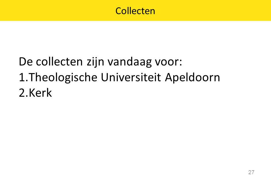 De collecten zijn vandaag voor: 1.Theologische Universiteit Apeldoorn 2.Kerk 27 Collecten