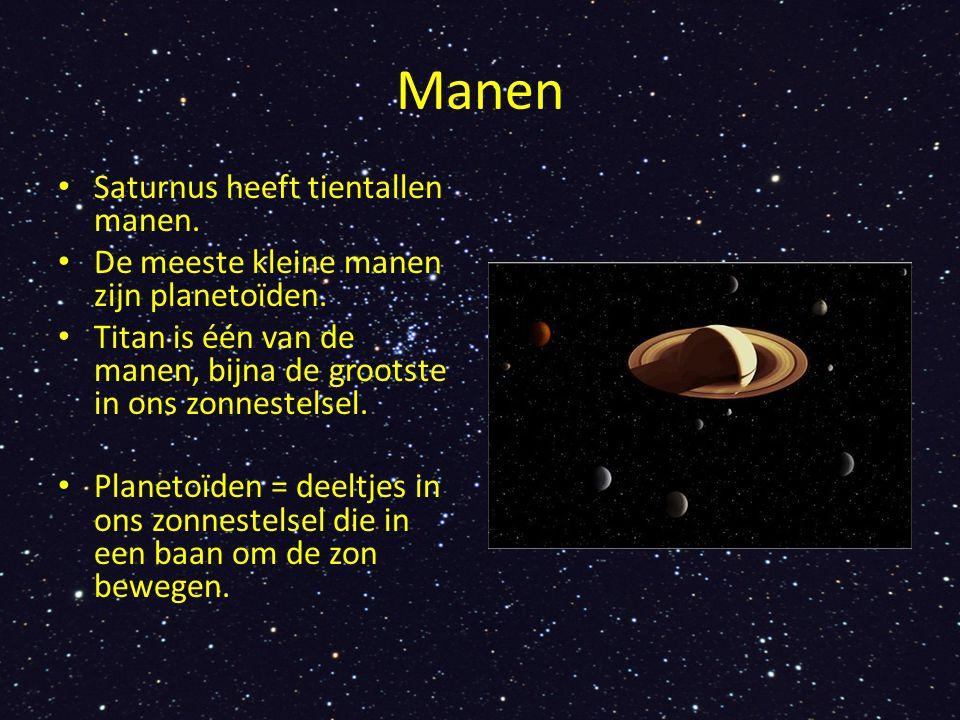 Manen Saturnus heeft tientallen manen. De meeste kleine manen zijn planetoïden. Titan is één van de manen, bijna de grootste in ons zonnestelsel. Plan