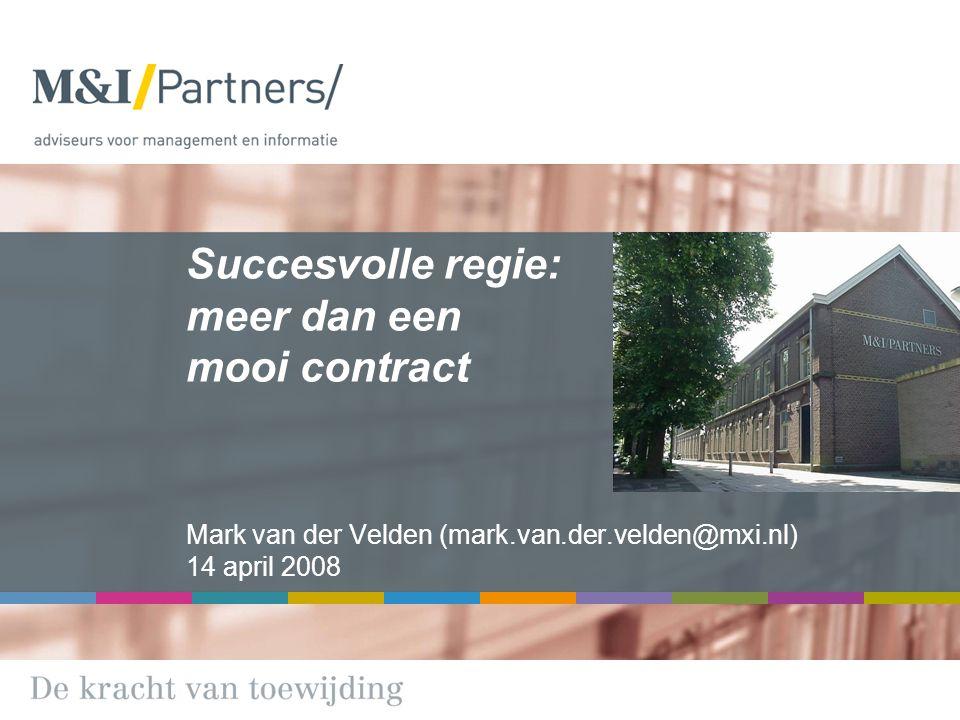 Succesvolle regie: meer dan een mooi contract Mark van der Velden (mark.van.der.velden@mxi.nl) 14 april 2008