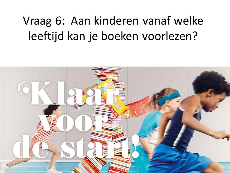 Vraag 6: Aan kinderen vanaf welke leeftijd kan je boeken voorlezen?