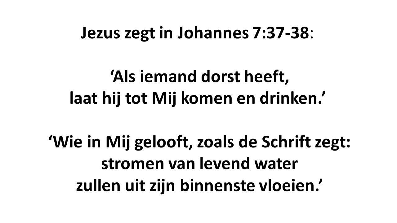 Jezus zegt in Johannes 7:37-38: 'Als iemand dorst heeft, laat hij tot Mij komen en drinken.' 'Wie in Mij gelooft, zoals de Schrift zegt: stromen van levend water zullen uit zijn binnenste vloeien.'