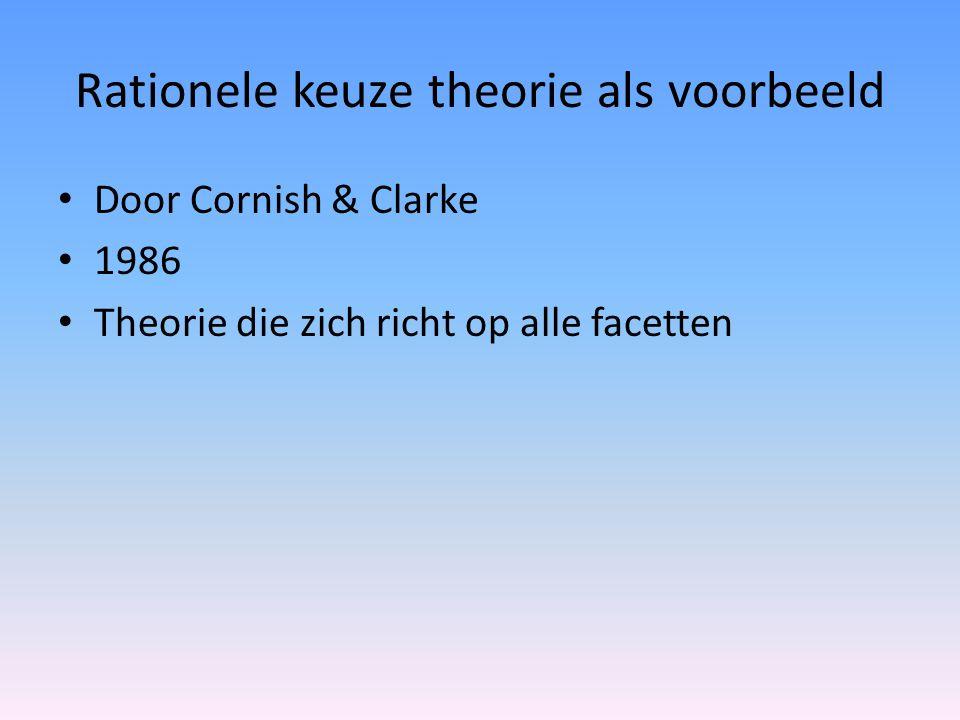 Rationele keuze theorie als voorbeeld Door Cornish & Clarke 1986 Theorie die zich richt op alle facetten
