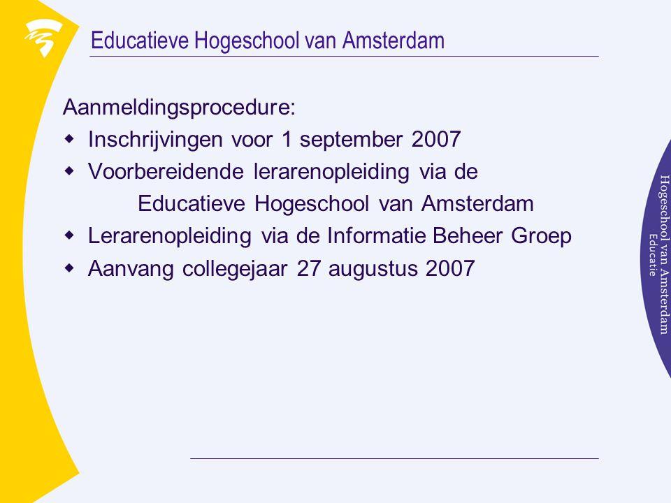 Educatieve Hogeschool van Amsterdam Aanmeldingsprocedure:  Inschrijvingen voor 1 september 2007  Voorbereidende lerarenopleiding via de Educatieve Hogeschool van Amsterdam  Lerarenopleiding via de Informatie Beheer Groep  Aanvang collegejaar 27 augustus 2007