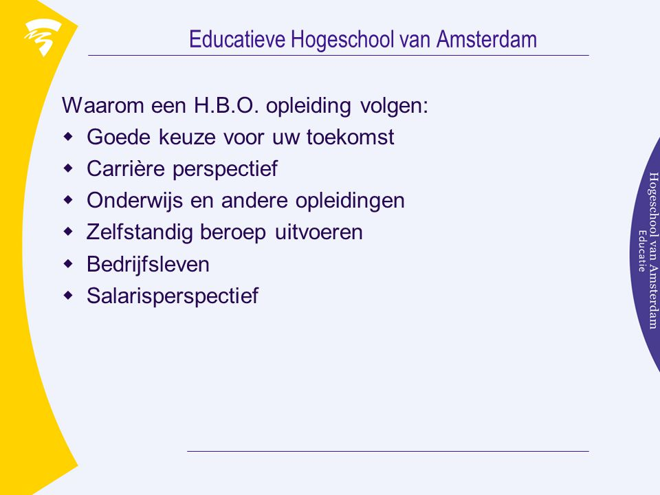 Educatieve Hogeschool van Amsterdam Waarom een H.B.O. opleiding volgen:  Goede keuze voor uw toekomst  Carrière perspectief  Onderwijs en andere op