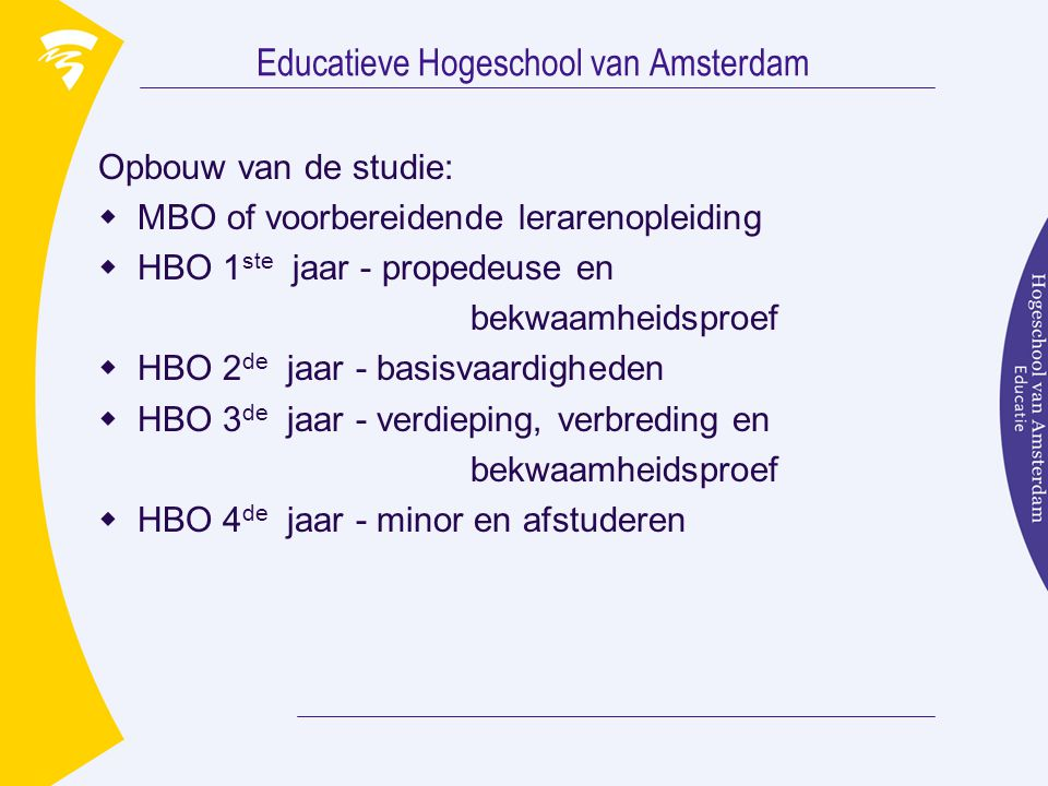 Educatieve Hogeschool van Amsterdam Opbouw van de studie:  MBO of voorbereidende lerarenopleiding  HBO 1 ste jaar - propedeuse en bekwaamheidsproef  HBO 2 de jaar - basisvaardigheden  HBO 3 de jaar - verdieping, verbreding en bekwaamheidsproef  HBO 4 de jaar - minor en afstuderen