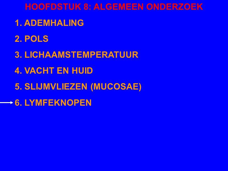 HOOFDSTUK 8: ALGEMEEN ONDERZOEK 1. ADEMHALING 2. POLS 3. LICHAAMSTEMPERATUUR 4. VACHT EN HUID 5. SLIJMVLIEZEN (MUCOSAE) 6. LYMFEKNOPEN