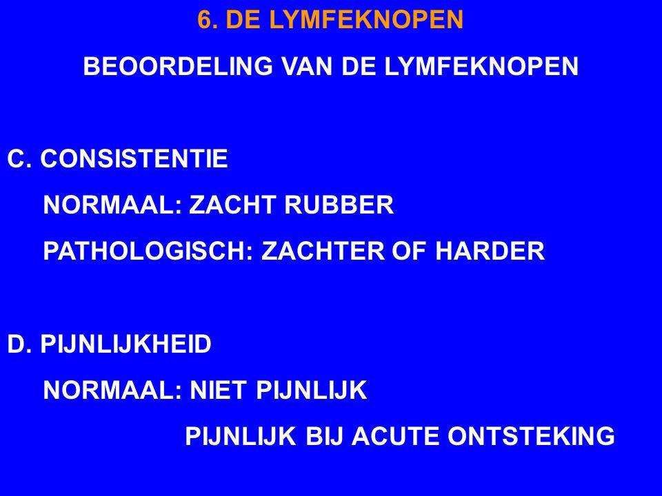 6. DE LYMFEKNOPEN BEOORDELING VAN DE LYMFEKNOPEN C. CONSISTENTIE NORMAAL: ZACHT RUBBER PATHOLOGISCH: ZACHTER OF HARDER D. PIJNLIJKHEID NORMAAL: NIET P