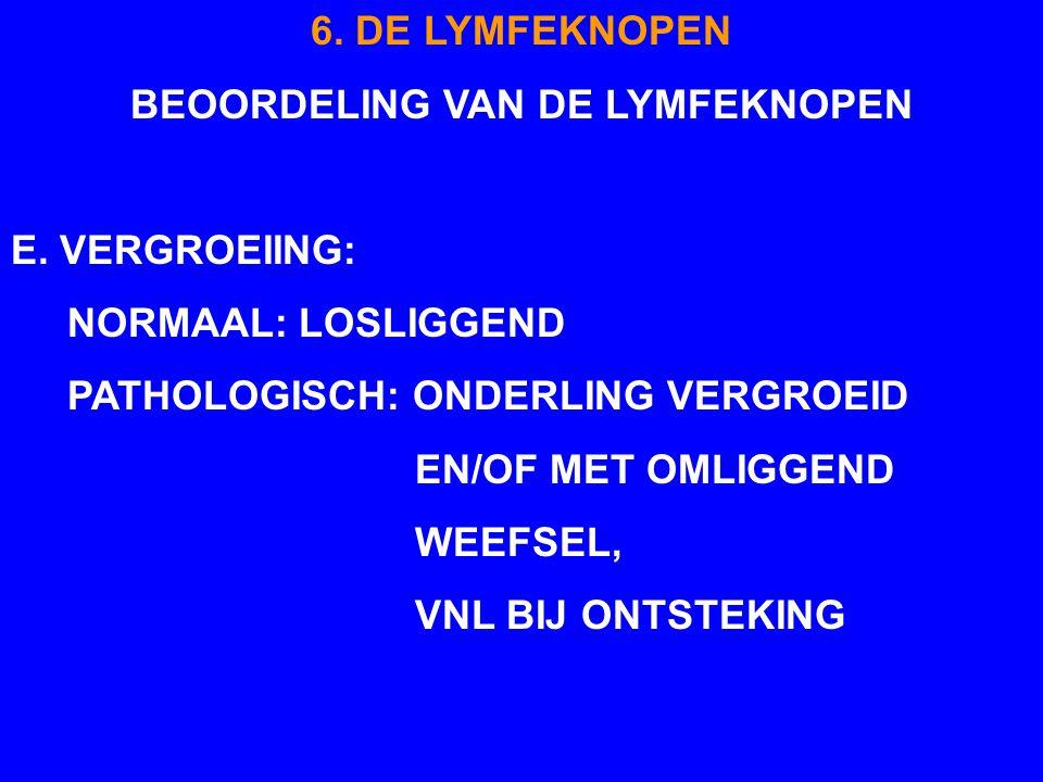 6. DE LYMFEKNOPEN BEOORDELING VAN DE LYMFEKNOPEN E. VERGROEIING: NORMAAL: LOSLIGGEND PATHOLOGISCH: ONDERLING VERGROEID EN/OF MET OMLIGGEND WEEFSEL, VN