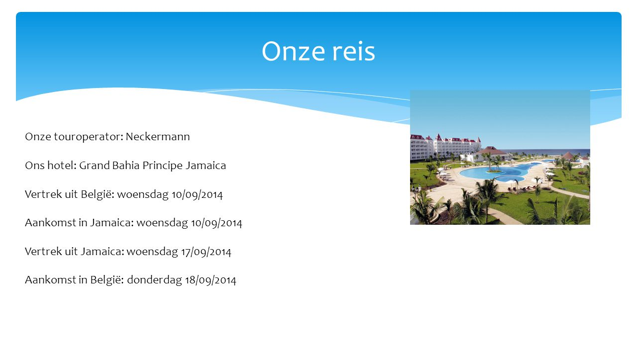 Onze reis Onze touroperator: Neckermann Ons hotel: Grand Bahia Principe Jamaica Vertrek uit België: woensdag 10/09/2014 Aankomst in Jamaica: woensdag