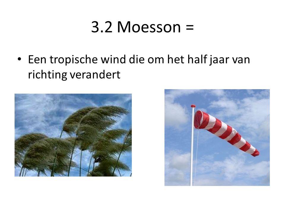 3.2 Moesson = Een tropische wind die om het half jaar van richting verandert