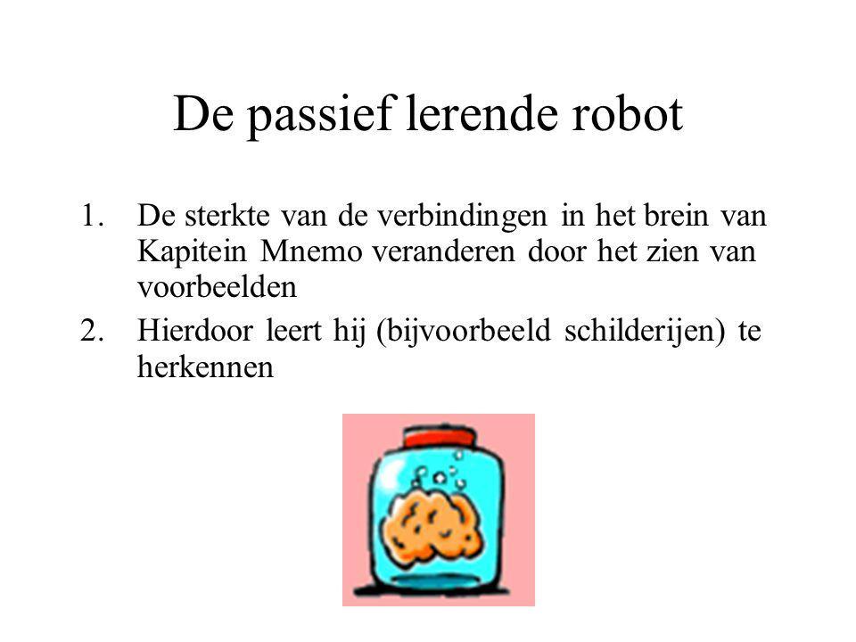 De passief lerende robot 1.De sterkte van de verbindingen in het brein van Kapitein Mnemo veranderen door het zien van voorbeelden 2.Hierdoor leert hi