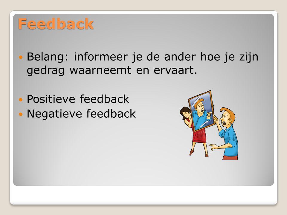 Feedback Belang: informeer je de ander hoe je zijn gedrag waarneemt en ervaart. Positieve feedback Negatieve feedback