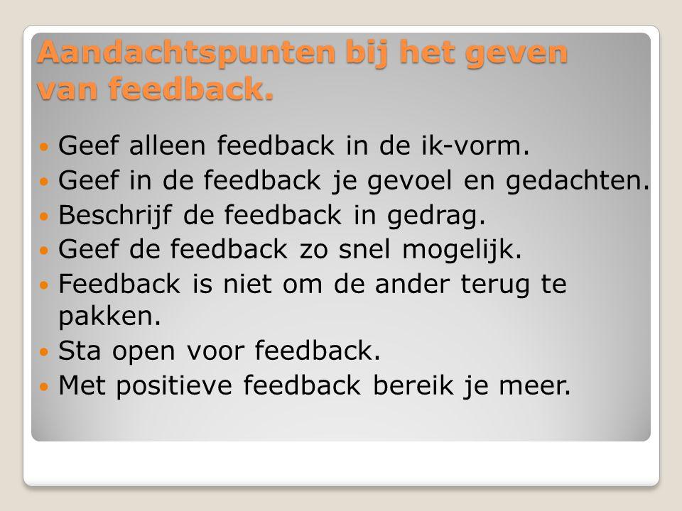 Aandachtspunten bij het geven van feedback. Geef alleen feedback in de ik-vorm. Geef in de feedback je gevoel en gedachten. Beschrijf de feedback in g