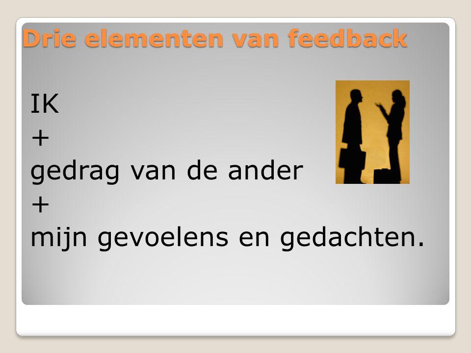 Drie elementen van feedback IK + gedrag van de ander + mijn gevoelens en gedachten.