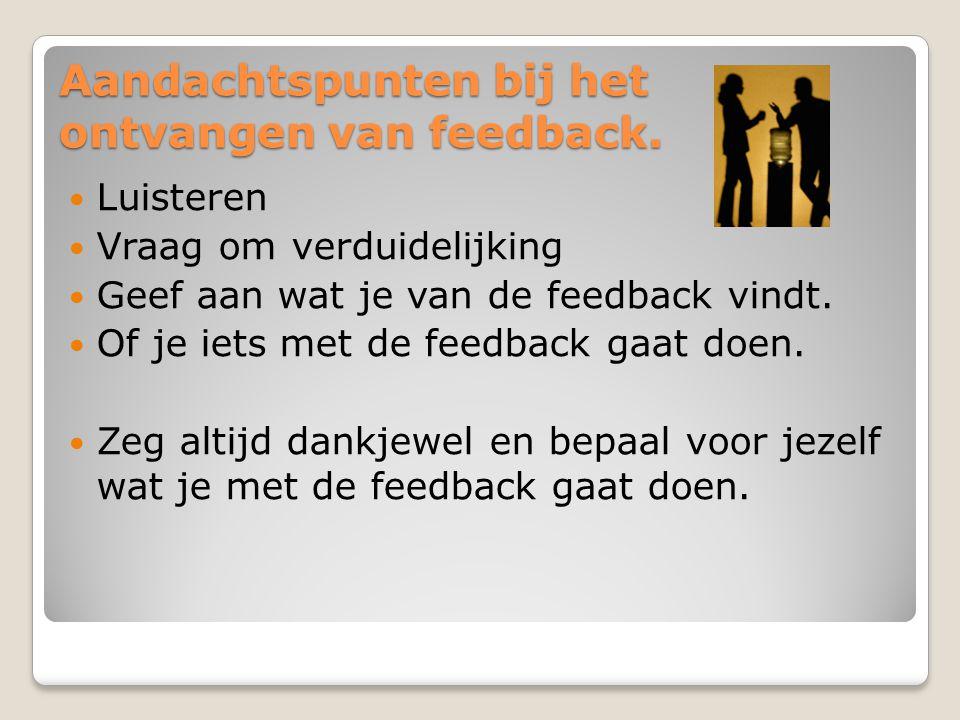 Aandachtspunten bij het ontvangen van feedback. Luisteren Vraag om verduidelijking Geef aan wat je van de feedback vindt. Of je iets met de feedback g
