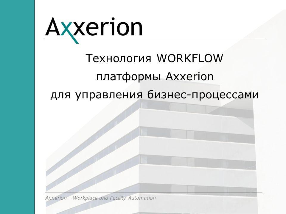 Axxerion – Workplace and Facility Automation Технология WORKFLOW платформы Axxerion для управления бизнес-процессами