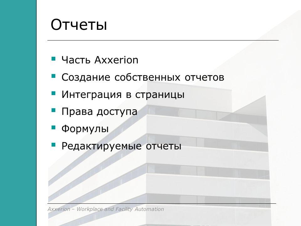 Axxerion – Workplace and Facility Automation Отчеты  Часть Axxerion  Создание собственных отчетов  Интеграция в страницы  Права доступа  Формулы  Редактируемые отчеты