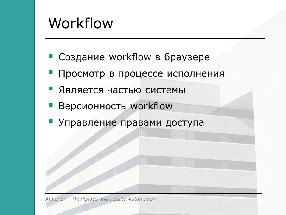 Axxerion – Workplace and Facility Automation Workflow  Cоздание workflow в браузере  Просмотр в процессе исполнения  Является частью системы  Версионность workflow  Управление правами доступа
