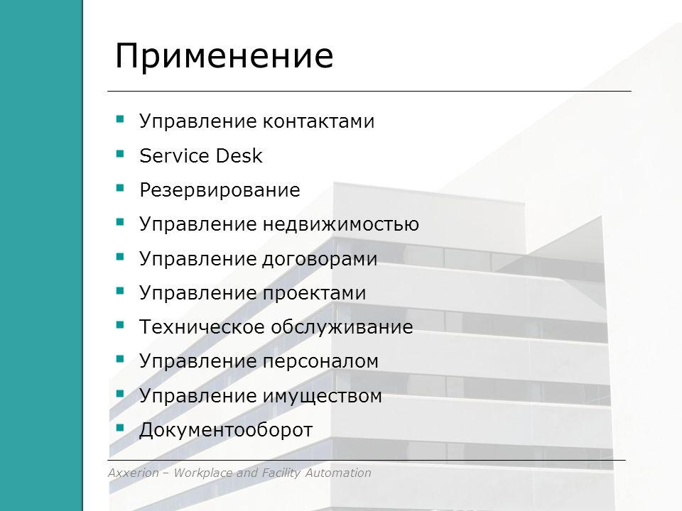 Axxerion – Workplace and Facility Automation Применение  Управление контактами  Service Desk  Резервирование  Управление недвижимостью  Управление договорами  Управление проектами  Техническое обслуживание  Управление персоналом  Управление имуществом  Документооборот