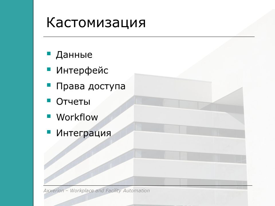 Axxerion – Workplace and Facility Automation Кастомизация  Данные  Интерфейс  Права доступа  Отчеты  Workflow  Интеграция