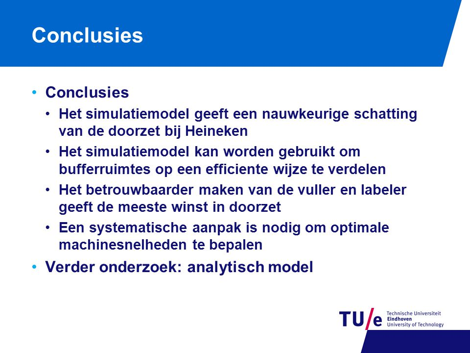 Conclusies Het simulatiemodel geeft een nauwkeurige schatting van de doorzet bij Heineken Het simulatiemodel kan worden gebruikt om bufferruimtes op een efficiente wijze te verdelen Het betrouwbaarder maken van de vuller en labeler geeft de meeste winst in doorzet Een systematische aanpak is nodig om optimale machinesnelheden te bepalen Verder onderzoek: analytisch model