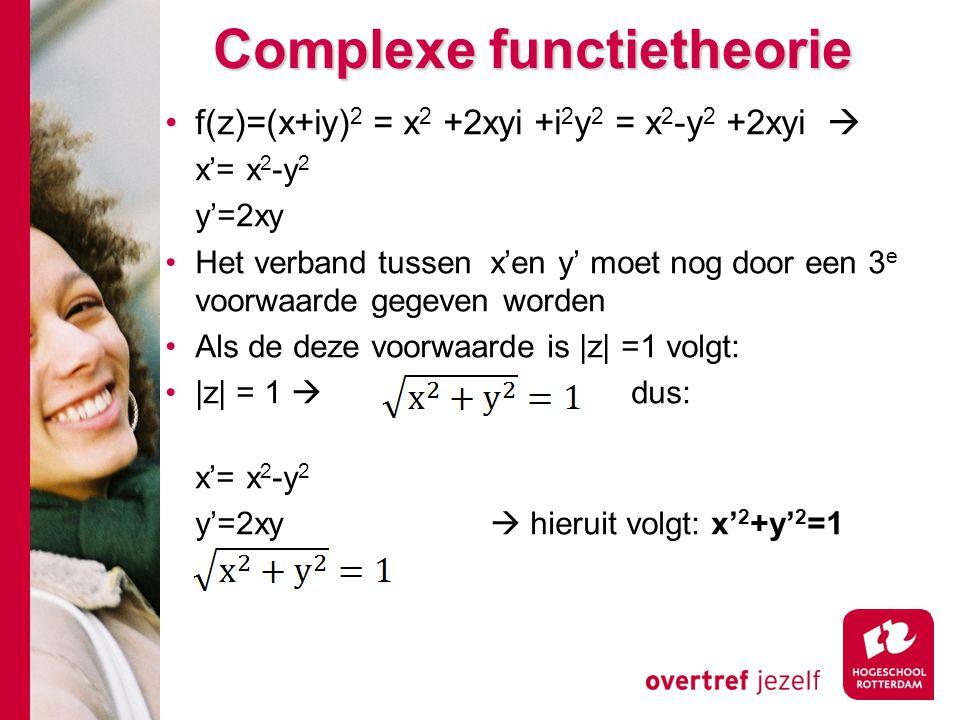 Complexe functietheorie f(z)=(x+iy) 2 = x 2 +2xyi +i 2 y 2 = x 2 -y 2 +2xyi  x'= x 2 -y 2 y'=2xy Het verband tussen x'en y' moet nog door een 3 e voorwaarde gegeven worden Als de deze voorwaarde is |z| =1 volgt: |z| = 1  dus: x'= x 2 -y 2 y'=2xy  hieruit volgt: x' 2 +y' 2 =1