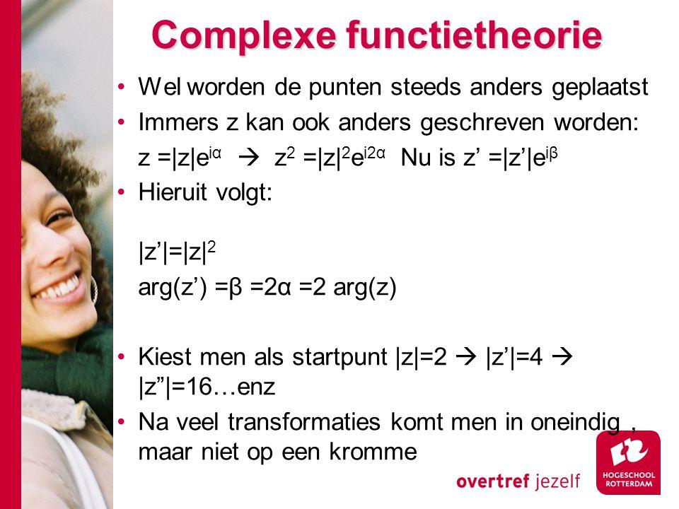 Complexe functietheorie Wel worden de punten steeds anders geplaatst Immers z kan ook anders geschreven worden: z =|z|e iα  z 2 =|z| 2 e i2α Nu is z' =|z'|e iβ Hieruit volgt: |z'|=|z| 2 arg(z') =β =2α =2 arg(z) Kiest men als startpunt |z|=2  |z'|=4  |z |=16…enz Na veel transformaties komt men in oneindig, maar niet op een kromme