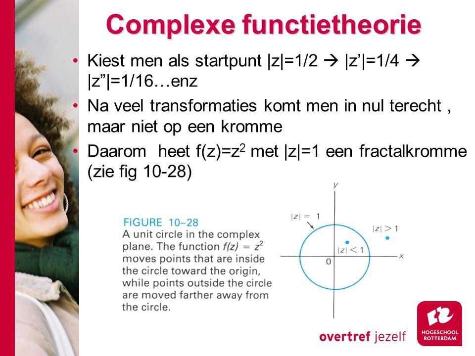 Complexe functietheorie Kiest men als startpunt |z|=1/2  |z'|=1/4  |z |=1/16…enz Na veel transformaties komt men in nul terecht, maar niet op een kromme Daarom heet f(z)=z 2 met |z|=1 een fractalkromme (zie fig 10-28)