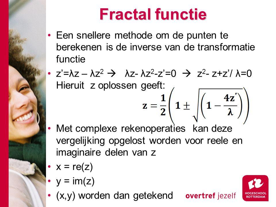 Fractal functie Een snellere methode om de punten te berekenen is de inverse van de transformatie functie z'=λz – λz 2  λz- λz 2 -z'=0  z 2 - z+z'/ λ=0 Hieruit z oplossen geeft: Met complexe rekenoperaties kan deze vergelijking opgelost worden voor reele en imaginaire delen van z x = re(z) y = im(z) (x,y) worden dan getekend