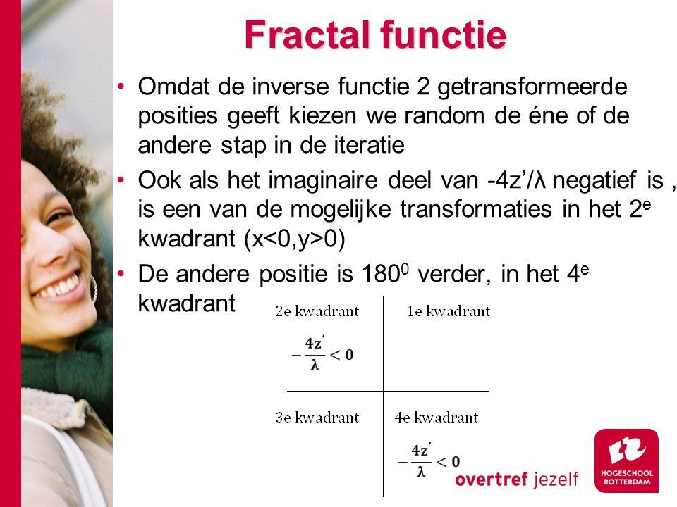 Fractal functie Omdat de inverse functie 2 getransformeerde posities geeft kiezen we random de éne of de andere stap in de iteratie Ook als het imaginaire deel van -4z'/λ negatief is, is een van de mogelijke transformaties in het 2 e kwadrant (x 0) De andere positie is 180 0 verder, in het 4 e kwadrant
