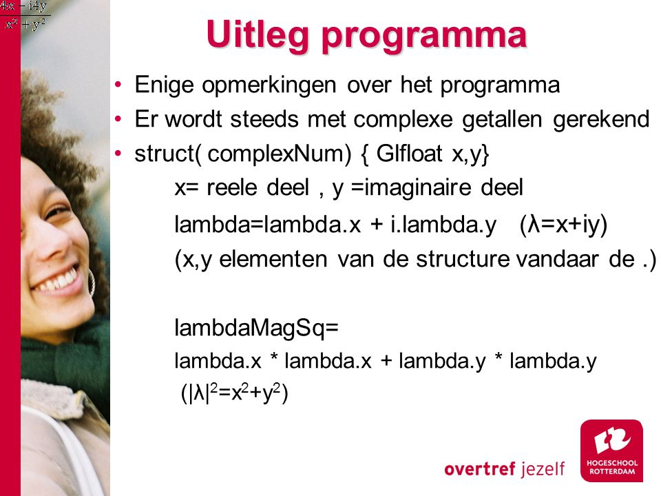 Uitleg programma Enige opmerkingen over het programma Er wordt steeds met complexe getallen gerekend struct( complexNum) { Glfloat x,y} x= reele deel, y =imaginaire deel lambda=lambda.x + i.lambda.y ( λ=x+iy) (x,y elementen van de structure vandaar de.) lambdaMagSq= lambda.x * lambda.x + lambda.y * lambda.y (|λ| 2 =x 2 +y 2 )