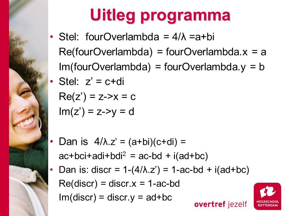 Uitleg programma Stel: fourOverlambda = 4/λ =a+bi Re(fourOverlambda) = fourOverlambda.x = a Im(fourOverlambda) = fourOverlambda.y = b Stel: z' = c+di Re(z') = z->x = c Im(z') = z->y = d Dan is 4/ λ.z' = (a+bi)(c+di) = ac+bci+adi+bdi 2 = ac-bd + i(ad+bc) Dan is: discr = 1-(4/λ.z') = 1-ac-bd + i(ad+bc) Re(discr) = discr.x = 1-ac-bd Im(discr) = discr.y = ad+bc