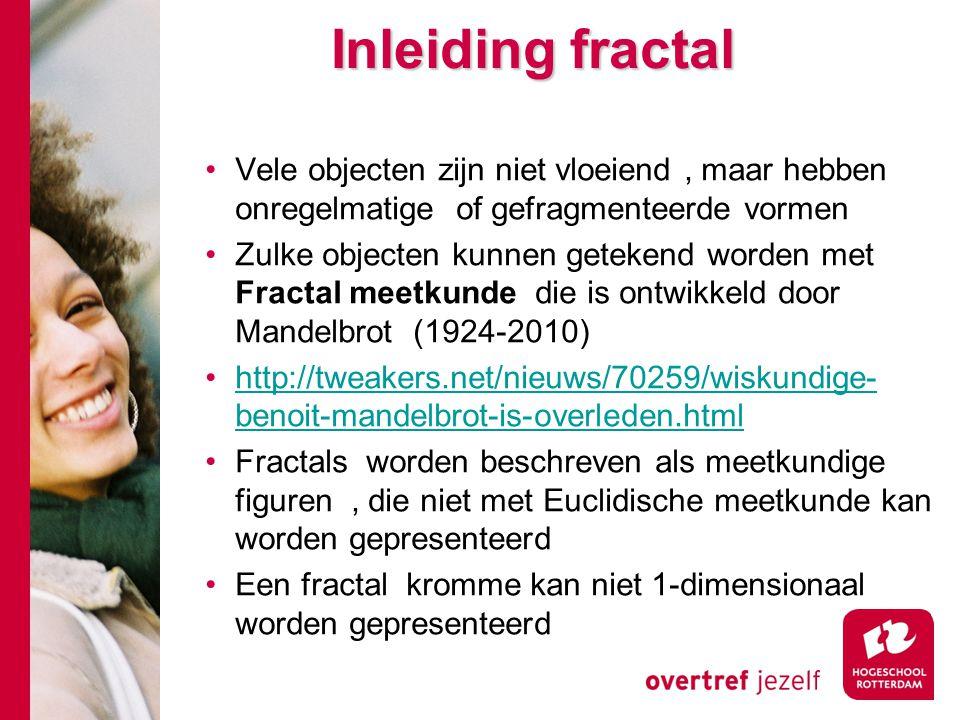 Inleiding fractal Vele objecten zijn niet vloeiend, maar hebben onregelmatige of gefragmenteerde vormen Zulke objecten kunnen getekend worden met Fractal meetkunde die is ontwikkeld door Mandelbrot (1924-2010) http://tweakers.net/nieuws/70259/wiskundige- benoit-mandelbrot-is-overleden.htmlhttp://tweakers.net/nieuws/70259/wiskundige- benoit-mandelbrot-is-overleden.html Fractals worden beschreven als meetkundige figuren, die niet met Euclidische meetkunde kan worden gepresenteerd Een fractal kromme kan niet 1-dimensionaal worden gepresenteerd