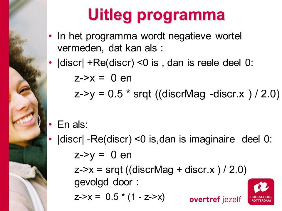 Uitleg programma In het programma wordt negatieve wortel vermeden, dat kan als : |discr| +Re(discr) <0 is, dan is reele deel 0: z->x = 0 en z->y = 0.5 * srqt ((discrMag -discr.x ) / 2.0) En als: |discr| -Re(discr) <0 is,dan is imaginaire deel 0: z->y = 0 en z->x = srqt ((discrMag + discr.x ) / 2.0) gevolgd door : z->x = 0.5 * (1 - z->x)